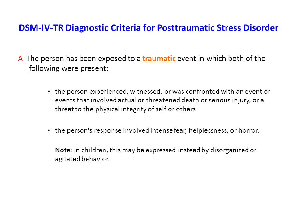 DSM-IV-TR Diagnostic Criteria for Posttraumatic Stress Disorder A The person has been exposed to a traumatic event in which both of the following were present: the person experienced, witnessed, or was confronted with an event or events that involved actual or threatened death or serious injury, or a threat to the physical integrity of self or others the person s response involved intense fear, helplessness, or horror.