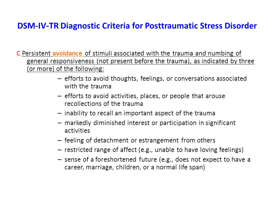 DSM-IV-TR Diagnostic Criteria for Posttraumatic Stress Disorder C Persistent avoidance of stimuli associated with the trauma and numbing of general responsiveness (not present before the trauma), as indicated by three (or more) of the following: – efforts to avoid thoughts, feelings, or conversations associated with the trauma – efforts to avoid activities, places, or people that arouse recollections of the trauma – inability to recall an important aspect of the trauma – markedly diminished interest or participation in significant activities – feeling of detachment or estrangement from others – restricted range of affect (e.g., unable to have loving feelings) – sense of a foreshortened future (e.g., does not expect to have a career, marriage, children, or a normal life span)