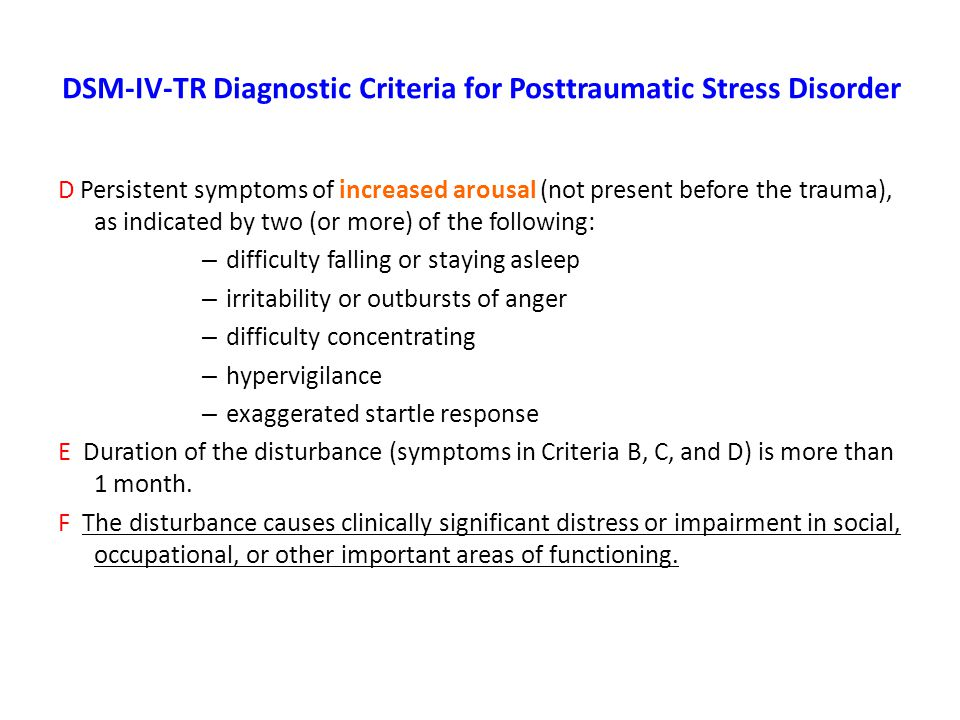 DSM-IV-TR Diagnostic Criteria for Posttraumatic Stress Disorder D Persistent symptoms of increased arousal (not present before the trauma), as indicated by two (or more) of the following: – difficulty falling or staying asleep – irritability or outbursts of anger – difficulty concentrating – hypervigilance – exaggerated startle response E Duration of the disturbance (symptoms in Criteria B, C, and D) is more than 1 month.