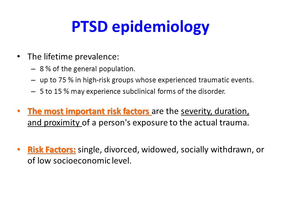 PTSD epidemiology The lifetime prevalence: – 8 % of the general population.