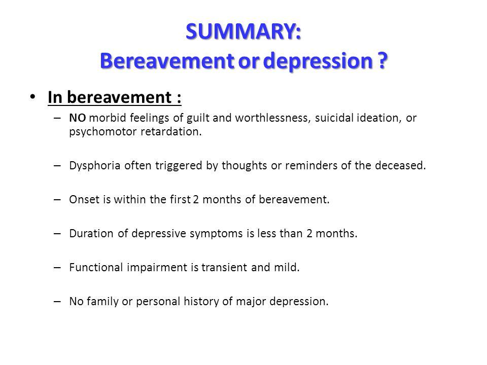 SUMMARY: Bereavementordepression? SUMMARY: Bereavement or depression ? In bereavement : – NO morbid feelings of guilt and worthlessness, suicidal idea