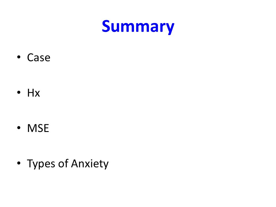 Summary Case Hx MSE Types of Anxiety