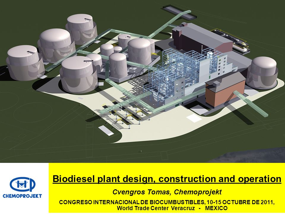 Biodiesel plant design, construction and operation Cvengros Tomas, Chemoprojekt CONGRESO INTERNACIONAL DE BIOCUMBUSTIBLES, 10-15 OCTUBRE DE 2011, World Trade Center Veracruz - MEXICO
