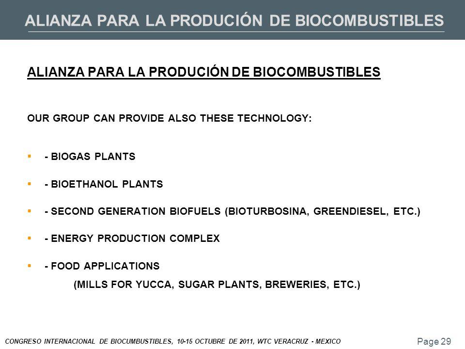 Page 29 CONGRESO INTERNACIONAL DE BIOCUMBUSTIBLES, 10-15 OCTUBRE DE 2011, WTC VERACRUZ - MEXICO ALIANZA PARA LA PRODUCIÓN DE BIOCOMBUSTIBLES OUR GROUP CAN PROVIDE ALSO THESE TECHNOLOGY:  - BIOGAS PLANTS  - BIOETHANOL PLANTS  - SECOND GENERATION BIOFUELS (BIOTURBOSINA, GREENDIESEL, ETC.)  - ENERGY PRODUCTION COMPLEX  - FOOD APPLICATIONS (MILLS FOR YUCCA, SUGAR PLANTS, BREWERIES, ETC.)