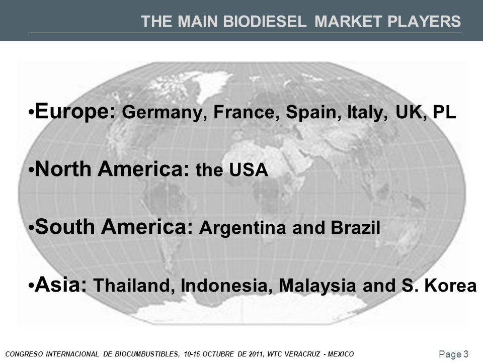 Page 3 CONGRESO INTERNACIONAL DE BIOCUMBUSTIBLES, 10-15 OCTUBRE DE 2011, WTC VERACRUZ - MEXICO THE MAIN BIODIESEL MARKET PLAYERS Europe: Germany, France, Spain, Italy, UK, PL North America: the USA South America: Argentina and Brazil Asia: Thailand, Indonesia, Malaysia and S.