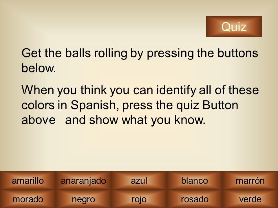 moradonegrorojorosadoverde amarilloanaranjadoazulblancomarrón Quiz Get the balls rolling by pressing the buttons below.
