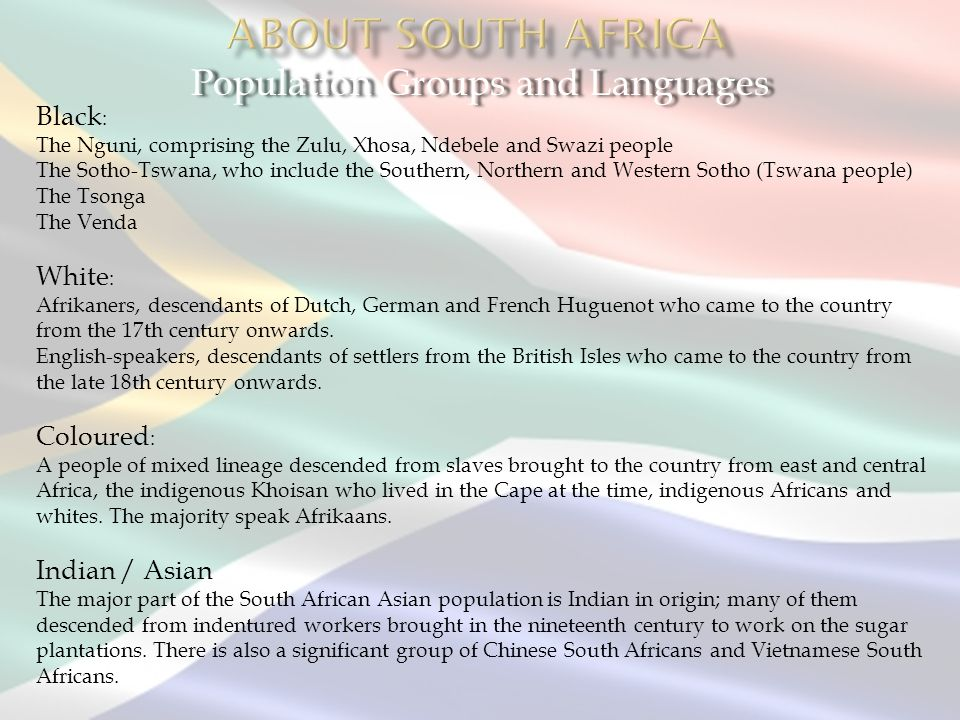 Population Groups and Languages Black : The Nguni, comprising the Zulu, Xhosa, Ndebele and Swazi people The Sotho-Tswana, who include the Southern, No
