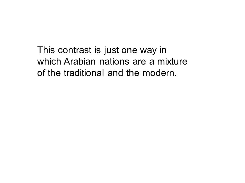 This contrast is just one way in which Arabian nations are a mixture of the traditional and the modern.
