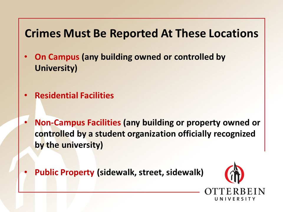 Crimes Must Be Reported At These Locations On Campus (any building owned or controlled by University) Residential Facilities Non-Campus Facilities (any building or property owned or controlled by a student organization officially recognized by the university) Public Property (sidewalk, street, sidewalk)