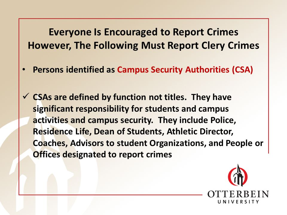 Everyone Is Encouraged to Report Crimes However, The Following Must Report Clery Crimes Persons identified as Campus Security Authorities (CSA) CSAs a
