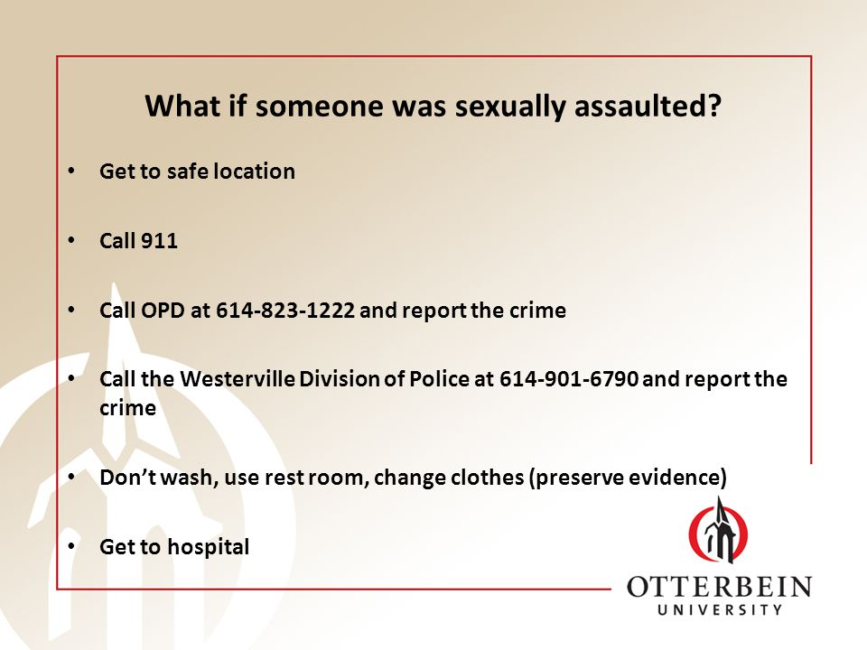 What if someone was sexually assaulted? Get to safe location Call 911 Call OPD at 614-823-1222 and report the crime Call the Westerville Division of P