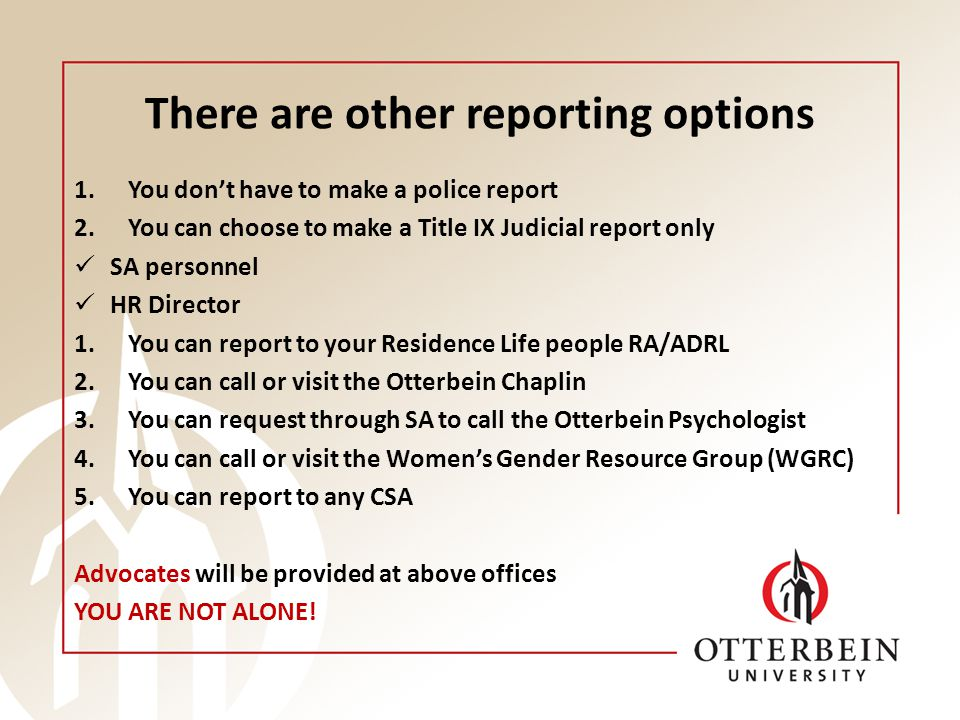 There are other reporting options 1.You don't have to make a police report 2.You can choose to make a Title IX Judicial report only SA personnel HR Director 1.You can report to your Residence Life people RA/ADRL 2.You can call or visit the Otterbein Chaplin 3.You can request through SA to call the Otterbein Psychologist 4.You can call or visit the Women's Gender Resource Group (WGRC) 5.You can report to any CSA Advocates will be provided at above offices YOU ARE NOT ALONE!