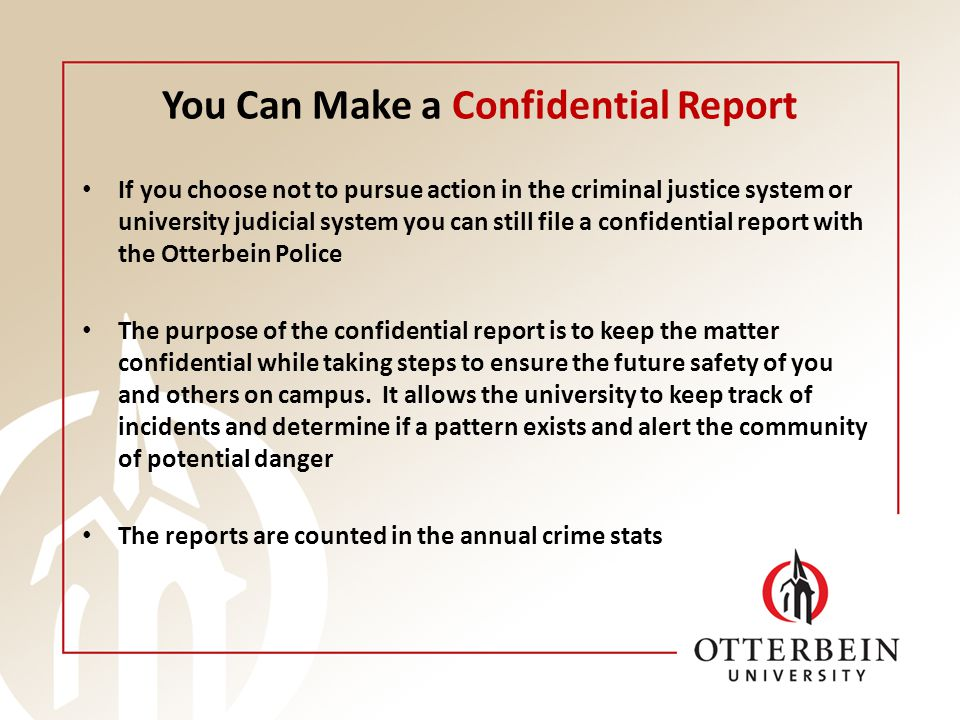 You Can Make a Confidential Report If you choose not to pursue action in the criminal justice system or university judicial system you can still file