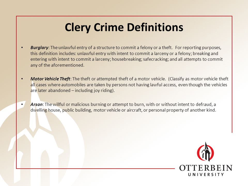 Clery Crime Definitions Burglary: The unlawful entry of a structure to commit a felony or a theft. For reporting purposes, this definition includes: u