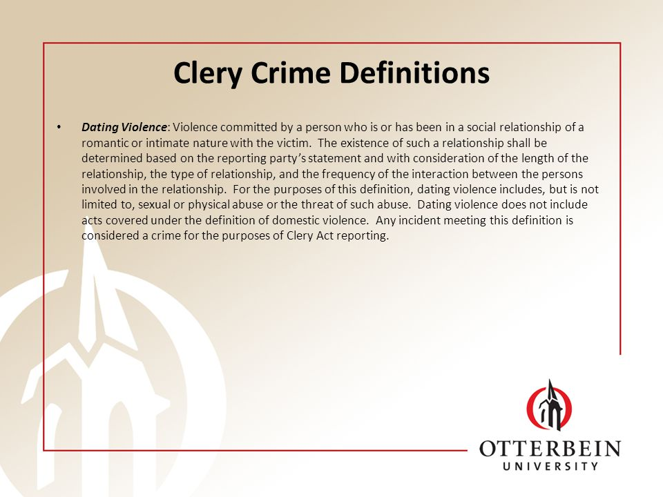 Clery Crime Definitions Dating Violence: Violence committed by a person who is or has been in a social relationship of a romantic or intimate nature with the victim.