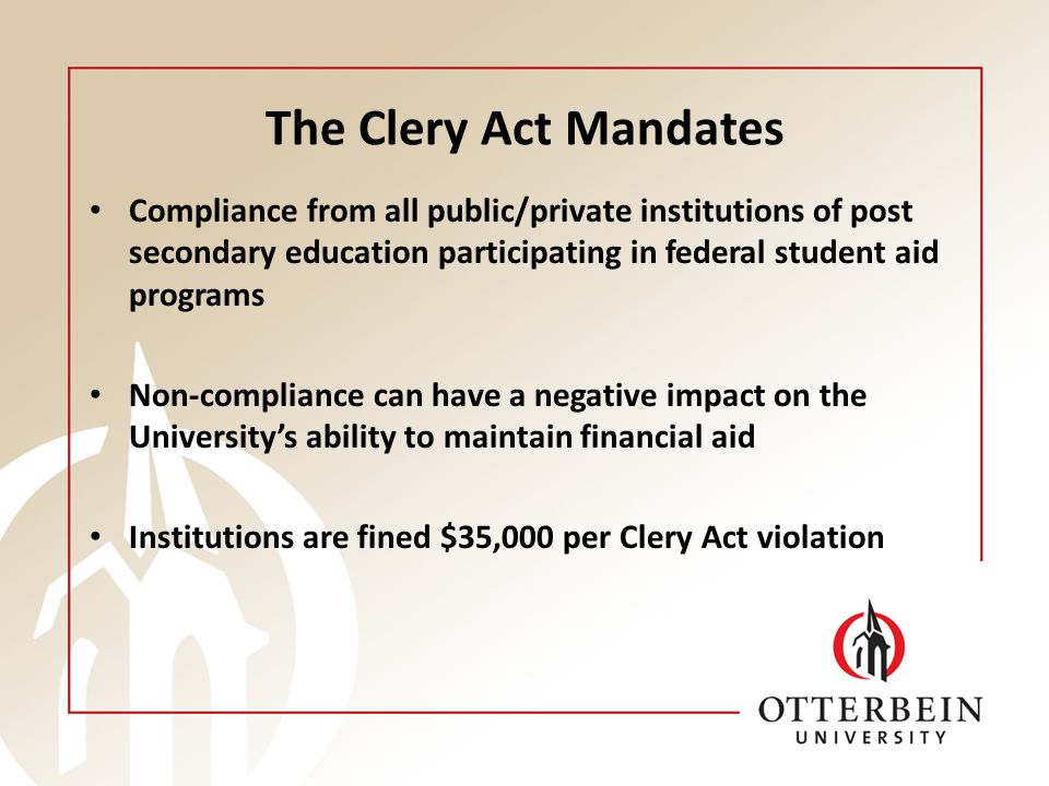The Clery Act Mandates Compliance from all public/private institutions of post secondary education participating in federal student aid programs Non-compliance can have a negative impact on the University's ability to maintain financial aid Institutions are fined $35,000 per Clery Act violation