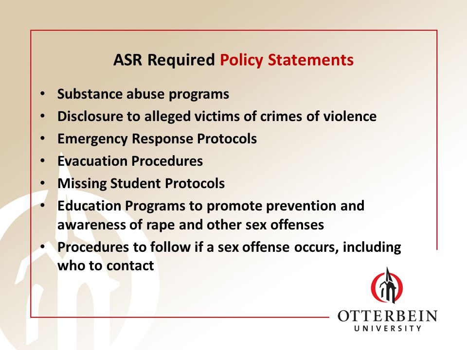 ASR Required Policy Statements Substance abuse programs Disclosure to alleged victims of crimes of violence Emergency Response Protocols Evacuation Procedures Missing Student Protocols Education Programs to promote prevention and awareness of rape and other sex offenses Procedures to follow if a sex offense occurs, including who to contact