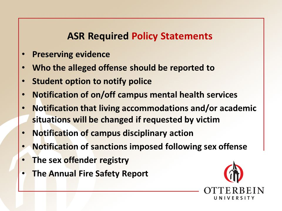 ASR Required Policy Statements Preserving evidence Who the alleged offense should be reported to Student option to notify police Notification of on/off campus mental health services Notification that living accommodations and/or academic situations will be changed if requested by victim Notification of campus disciplinary action Notification of sanctions imposed following sex offense The sex offender registry The Annual Fire Safety Report