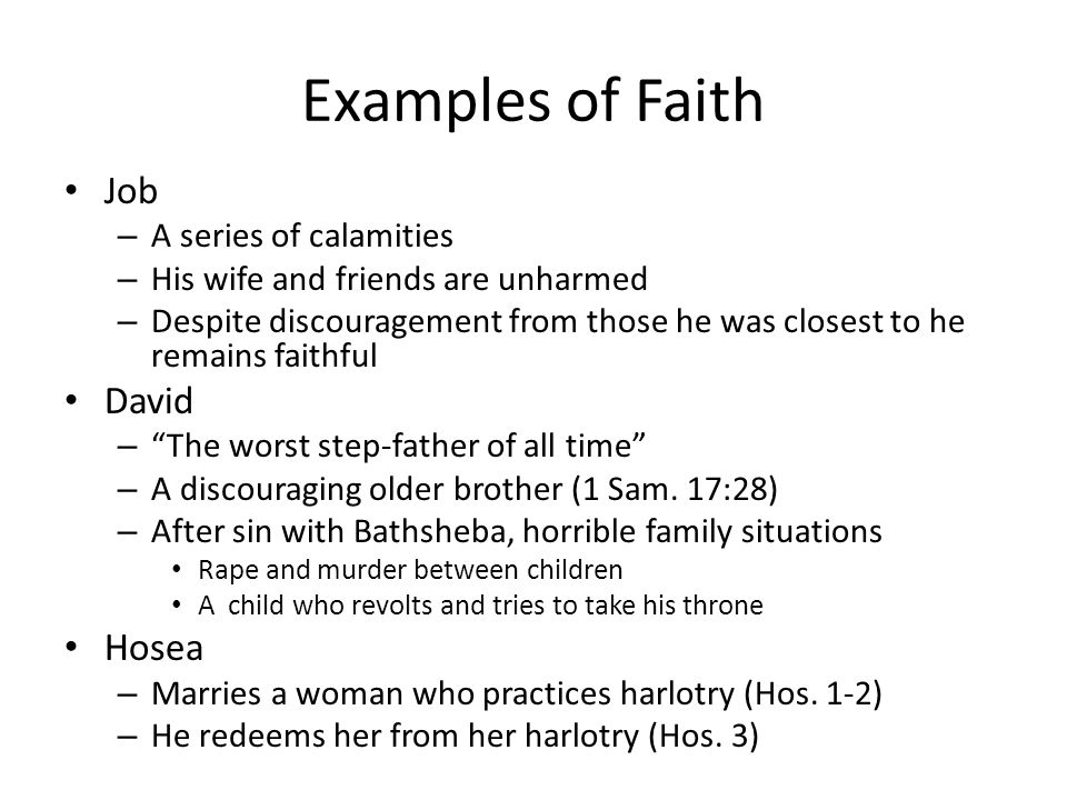 Examples of Faith Job – A series of calamities – His wife and friends are unharmed – Despite discouragement from those he was closest to he remains faithful David – The worst step-father of all time – A discouraging older brother (1 Sam.