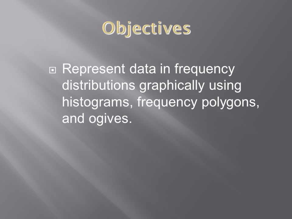  Represent data in frequency distributions graphically using histograms, frequency polygons, and ogives.