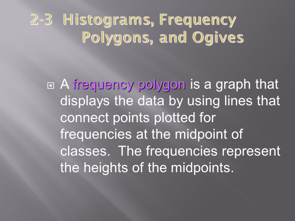 frequency polygon  A frequency polygon is a graph that displays the data by using lines that connect points plotted for frequencies at the midpoint o