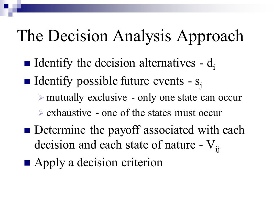 The Decision Analysis Approach Identify the decision alternatives - d i Identify possible future events - s j mmutually exclusive - only one state c