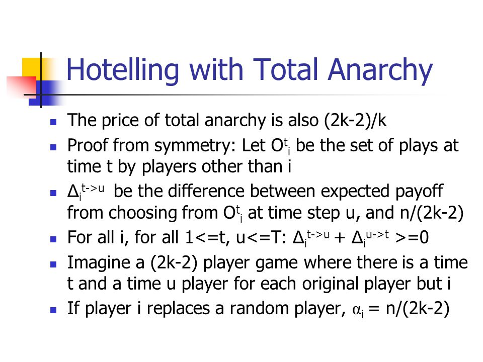 Hotelling with Total Anarchy The price of total anarchy is also (2k-2)/k Proof from symmetry: Let O t i be the set of plays at time t by players other than i Δ i t->u be the difference between expected payoff from choosing from O t i at time step u, and n/(2k-2) For all i, for all 1 u + Δ i u->t >=0 Imagine a (2k-2) player game where there is a time t and a time u player for each original player but i If player i replaces a random player, α i = n/(2k-2)