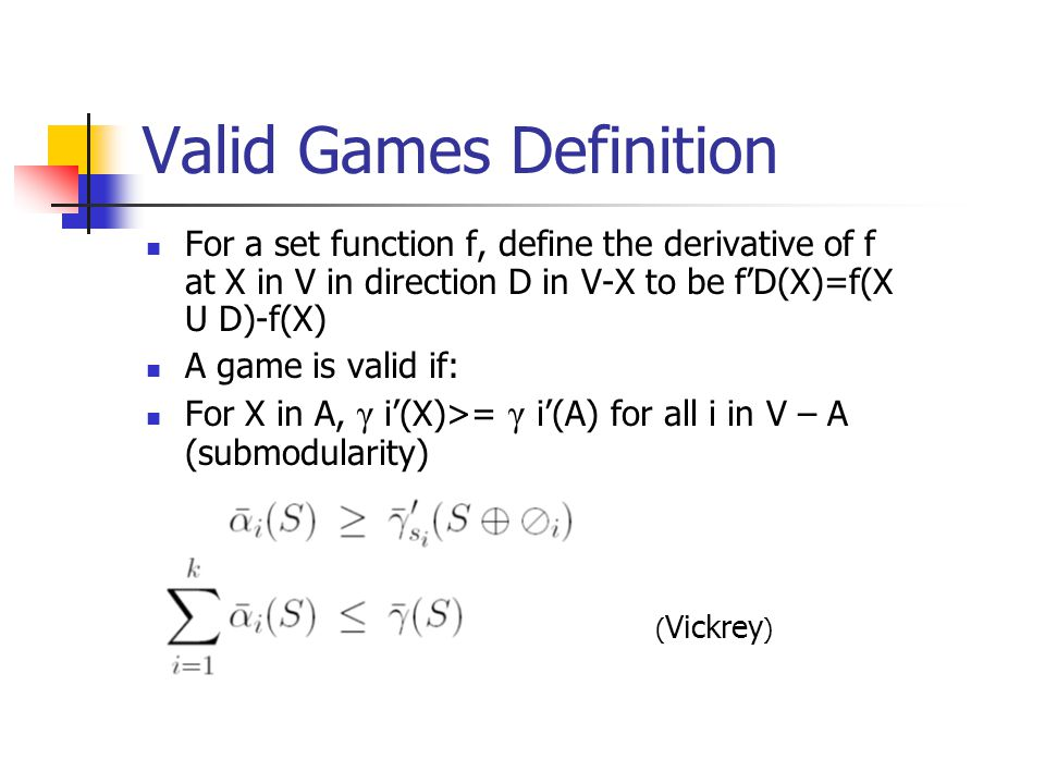 Valid Games Definition For a set function f, define the derivative of f at X in V in direction D in V-X to be f'D(X)=f(X U D)-f(X) A game is valid if: