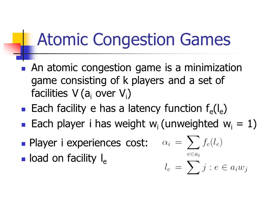 Atomic Congestion Games An atomic congestion game is a minimization game consisting of k players and a set of facilities V (a i over V i ) Each facility e has a latency function f e (l e ) Each player i has weight w i (unweighted w i = 1) Player i experiences cost: load on facility l e