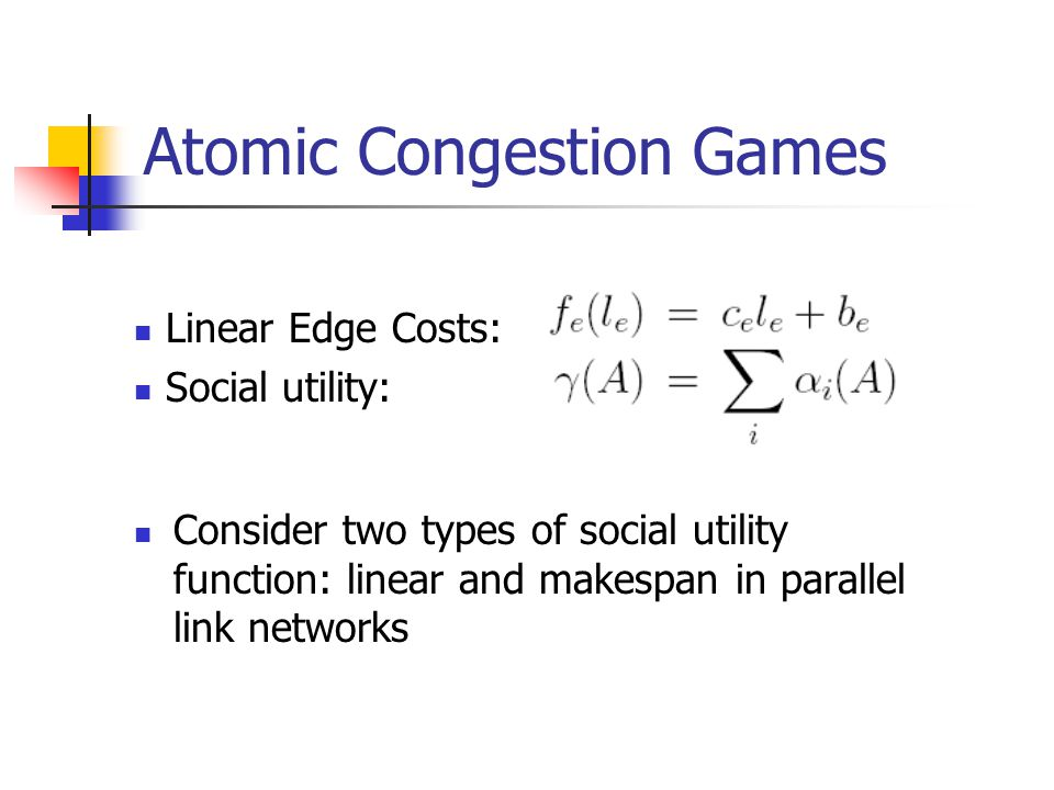 Atomic Congestion Games Consider two types of social utility function: linear and makespan in parallel link networks Linear Edge Costs: Social utility: