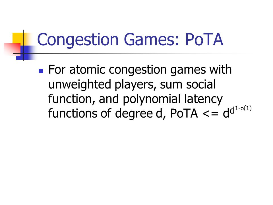 Congestion Games: PoTA For atomic congestion games with unweighted players, sum social function, and polynomial latency functions of degree d, PoTA <= d d 1-o(1)