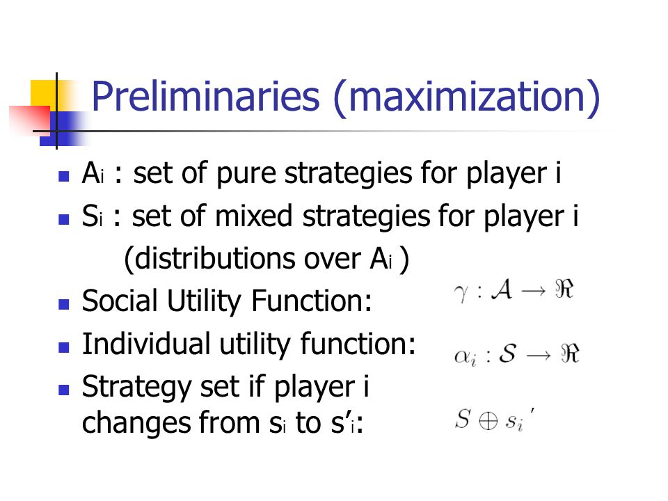 Preliminaries (maximization) A i : set of pure strategies for player i S i : set of mixed strategies for player i (distributions over A i ) Social Utility Function: Individual utility function: Strategy set if player i changes from s i to s' i : '