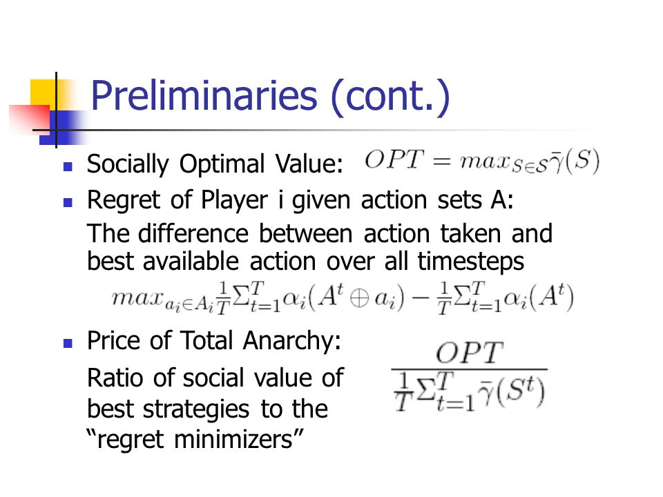 Preliminaries (cont.) Regret of Player i given action sets A: The difference between action taken and best available action over all timesteps Price of Total Anarchy: Ratio of social value of best strategies to the regret minimizers Socially Optimal Value: