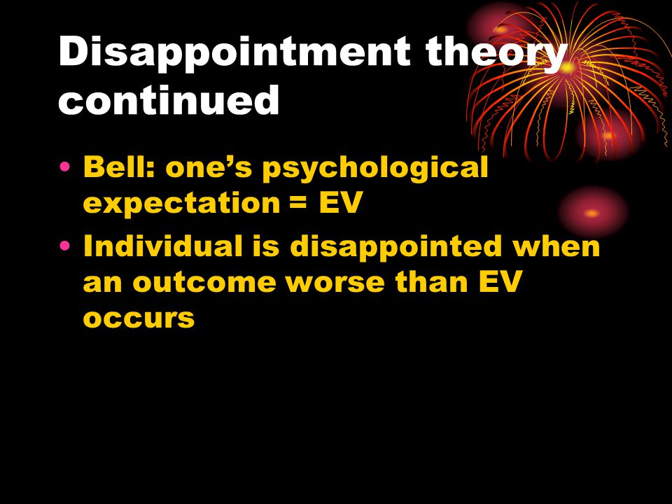 Disappointment theory continued Bell: one's psychological expectation = EV Individual is disappointed when an outcome worse than EV occurs