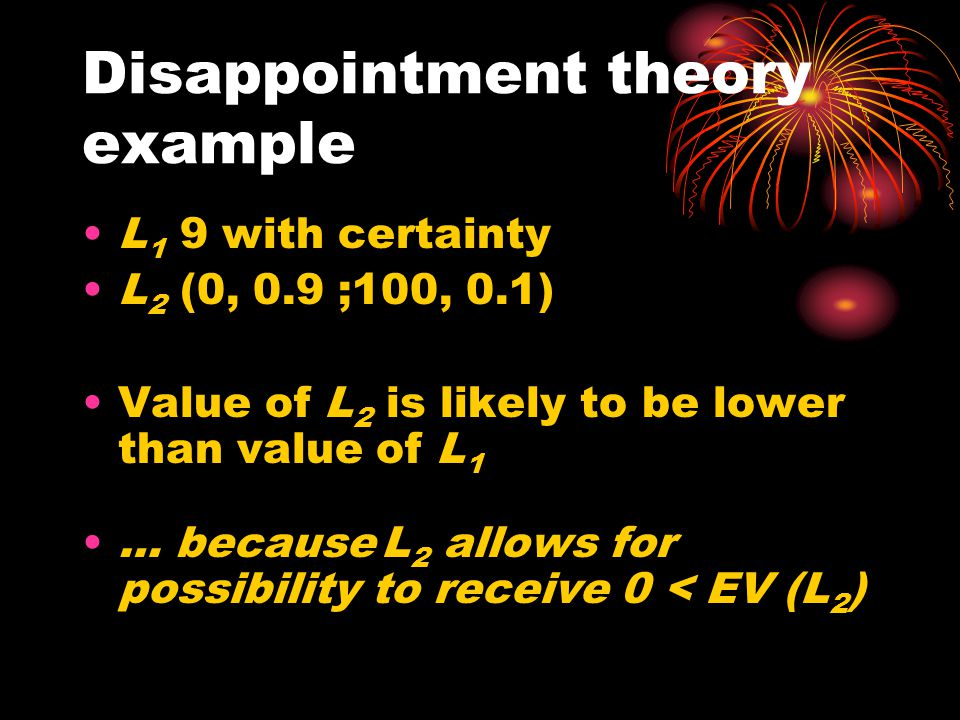 Disappointment theory example L 1 9 with certainty L 2 (0, 0.9 ;100, 0.1) Value of L 2 is likely to be lower than value of L 1 … because L 2 allows fo