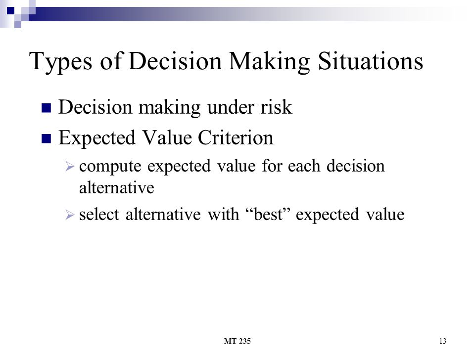 MT 23513 Types of Decision Making Situations Decision making under risk Expected Value Criterion ccompute expected value for each decision alternati