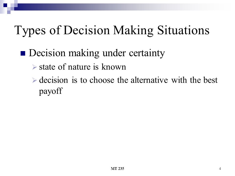 MT 2355 Types of Decision Making Situations Decision making under uncertainty TThe decision maker is unable or unwilling to estimate probabilities AApply a common sense criterion