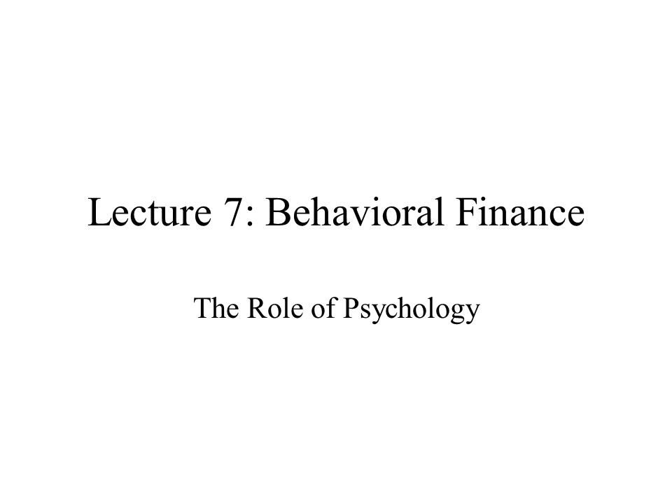 Lecture 7: Behavioral Finance The Role of Psychology