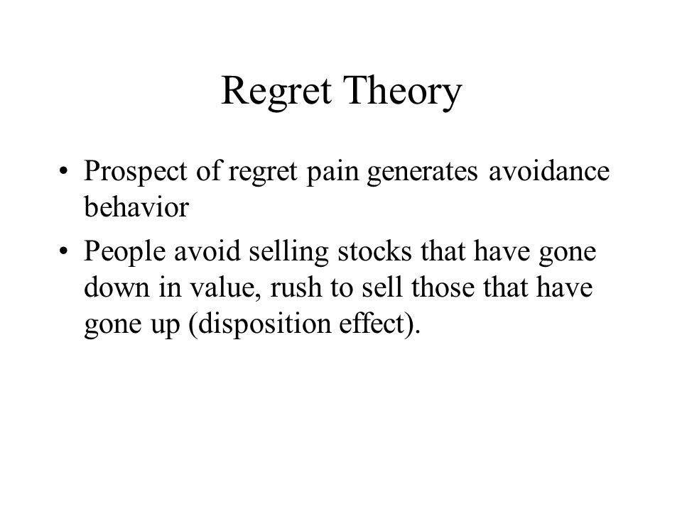 Regret Theory Prospect of regret pain generates avoidance behavior People avoid selling stocks that have gone down in value, rush to sell those that have gone up (disposition effect).