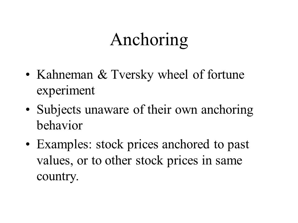 Anchoring Kahneman & Tversky wheel of fortune experiment Subjects unaware of their own anchoring behavior Examples: stock prices anchored to past values, or to other stock prices in same country.
