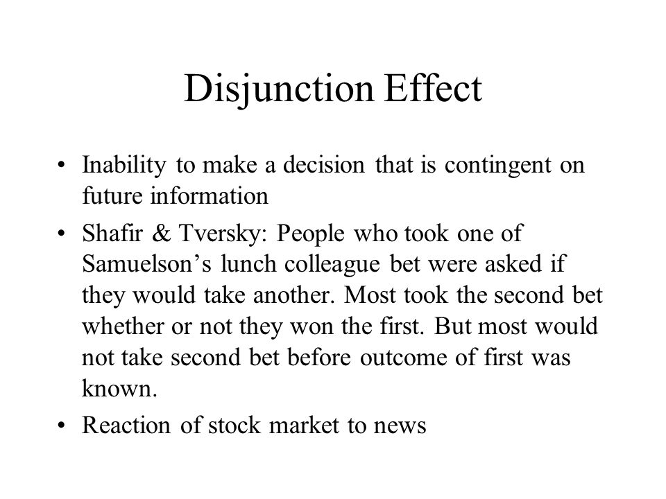 Disjunction Effect Inability to make a decision that is contingent on future information Shafir & Tversky: People who took one of Samuelson's lunch colleague bet were asked if they would take another.