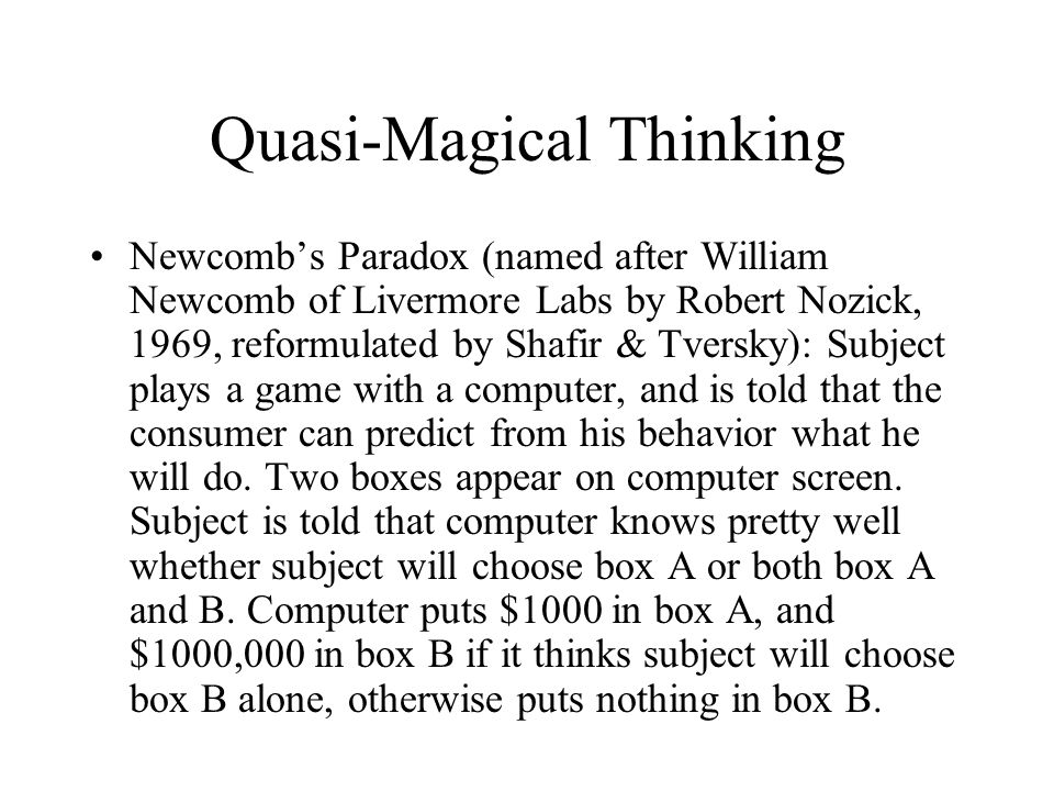 Quasi-Magical Thinking Newcomb's Paradox (named after William Newcomb of Livermore Labs by Robert Nozick, 1969, reformulated by Shafir & Tversky): Subject plays a game with a computer, and is told that the consumer can predict from his behavior what he will do.