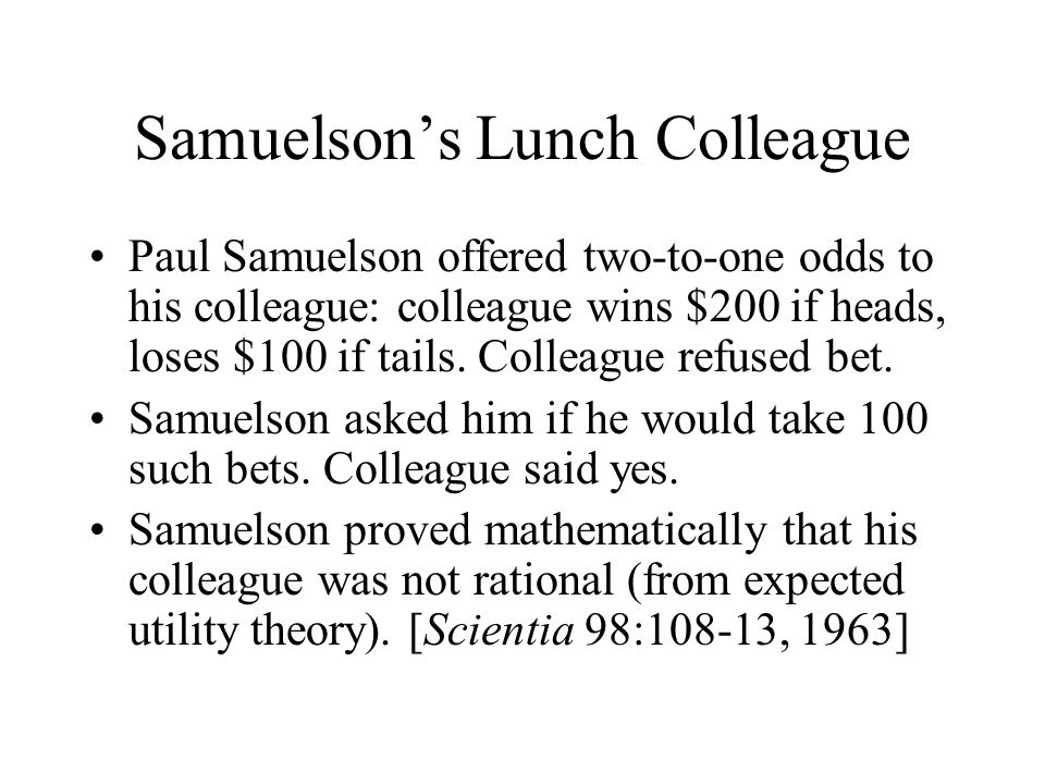 Samuelson's Lunch Colleague Paul Samuelson offered two-to-one odds to his colleague: colleague wins $200 if heads, loses $100 if tails.