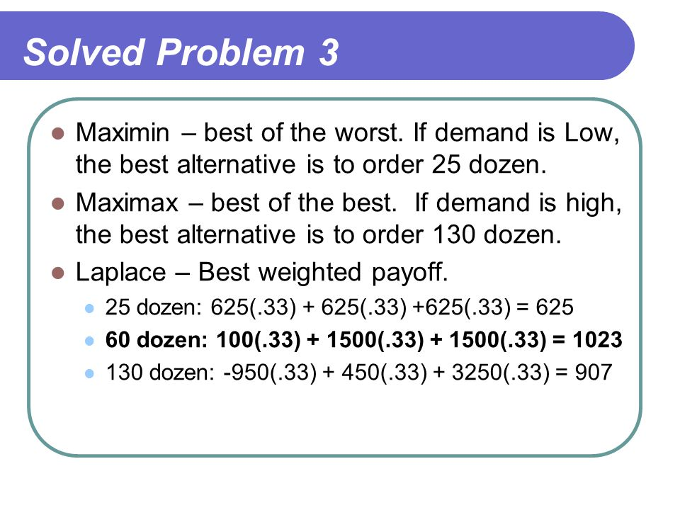 Solved Problem 3 Maximin – best of the worst. If demand is Low, the best alternative is to order 25 dozen. Maximax – best of the best. If demand is hi