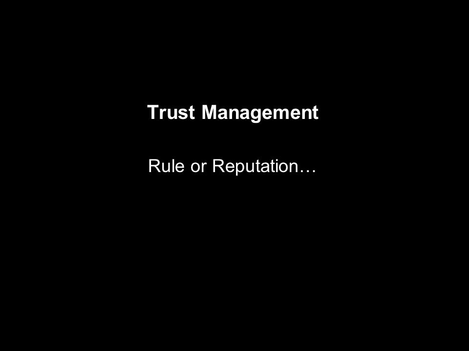Trust Management Rule or Reputation…