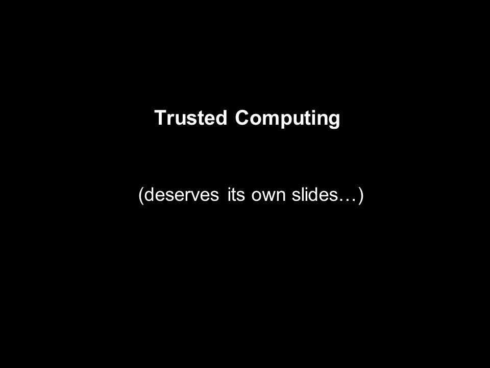 Trusted Computing (deserves its own slides…)