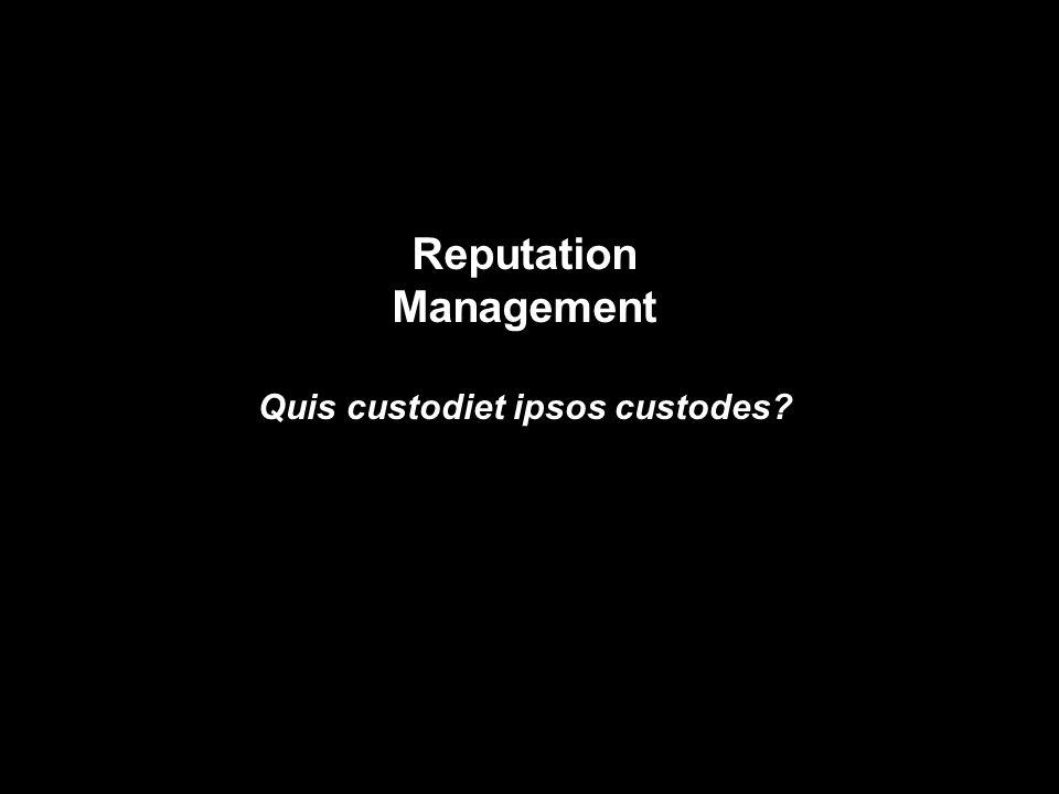 Reputation Management Quis custodiet ipsos custodes