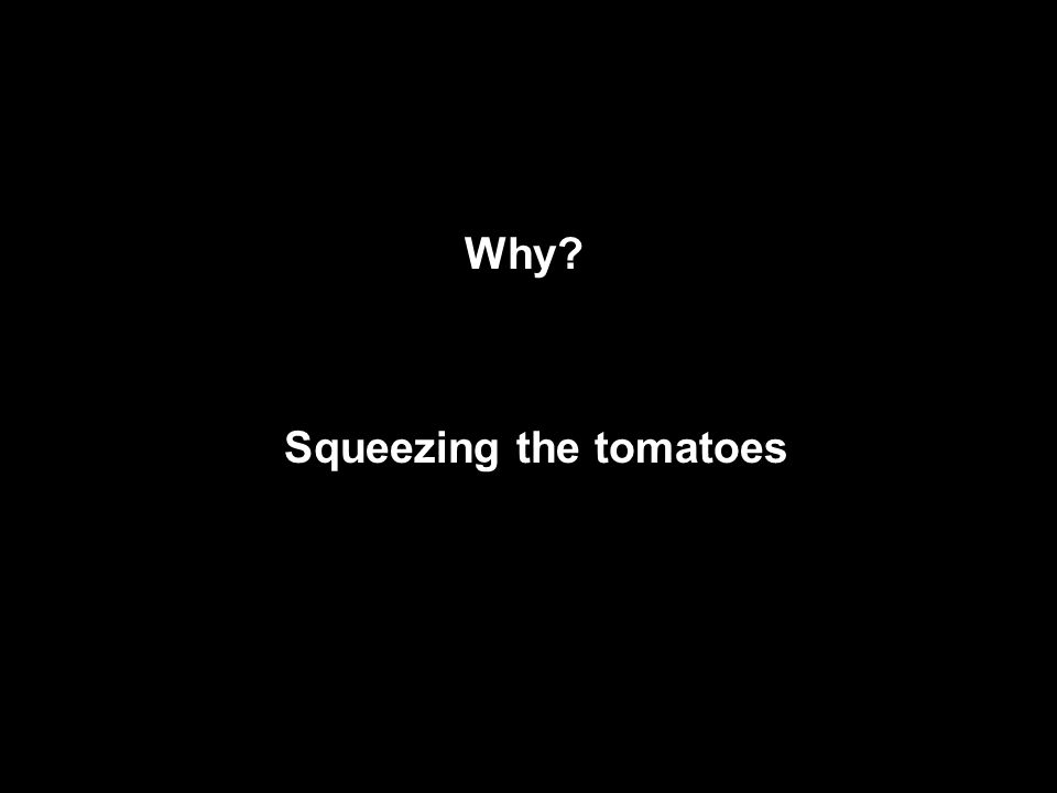 Why Squeezing the tomatoes