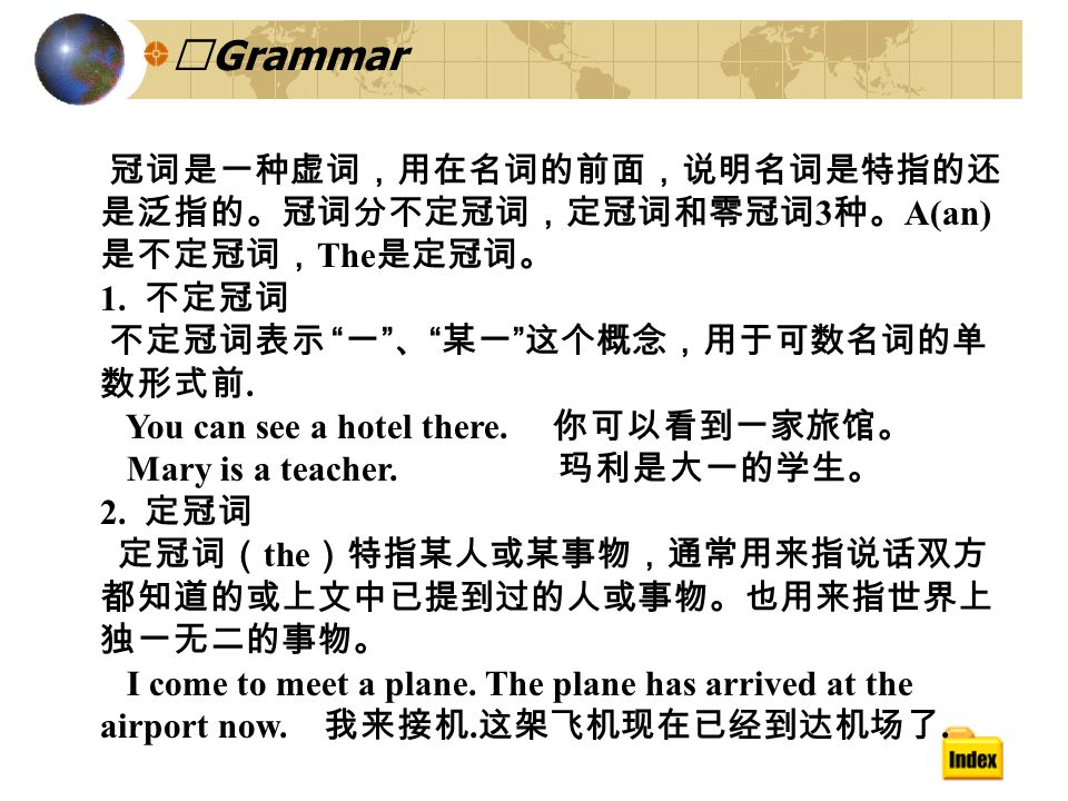 Ⅲ Grammar 冠词是一种虚词,用在名词的前面,说明名词是特指的还 是泛指的。冠词分不定冠词,定冠词和零冠词 3 种。 A(an) 是不定冠词, The 是定冠词。 1.