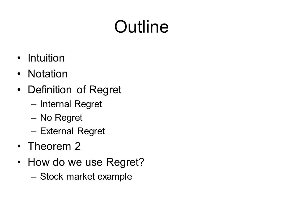 Outline Intuition Notation Definition of Regret –Internal Regret –No Regret –External Regret Theorem 2 How do we use Regret.